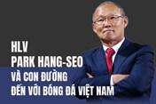 Infographic: HLV Park Hang-seo và con đường đến với bóng đá Việt Nam