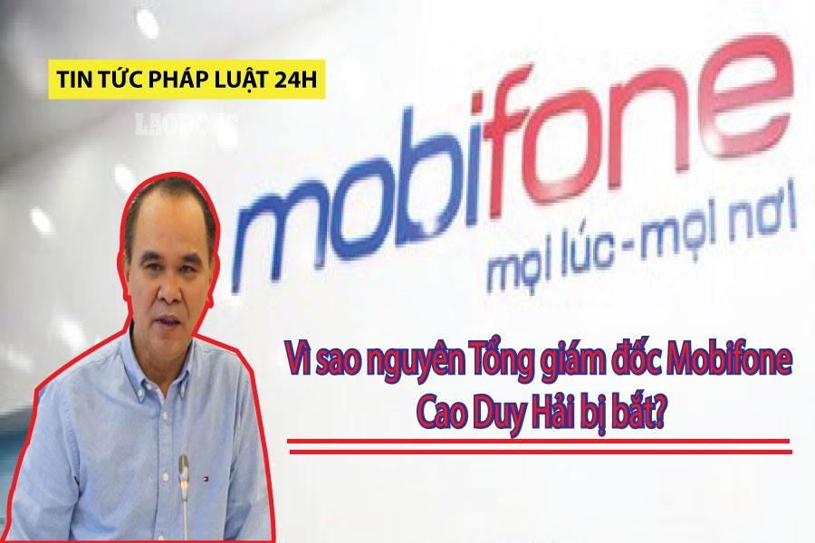 Tin tức pháp luật 24h: Vì sao nguyên Tổng giám đốc Mobifone Cao Duy Hải bị  bắt? | Lao Động Online | LAODONG.VN - Tin tức mới nhất 24h